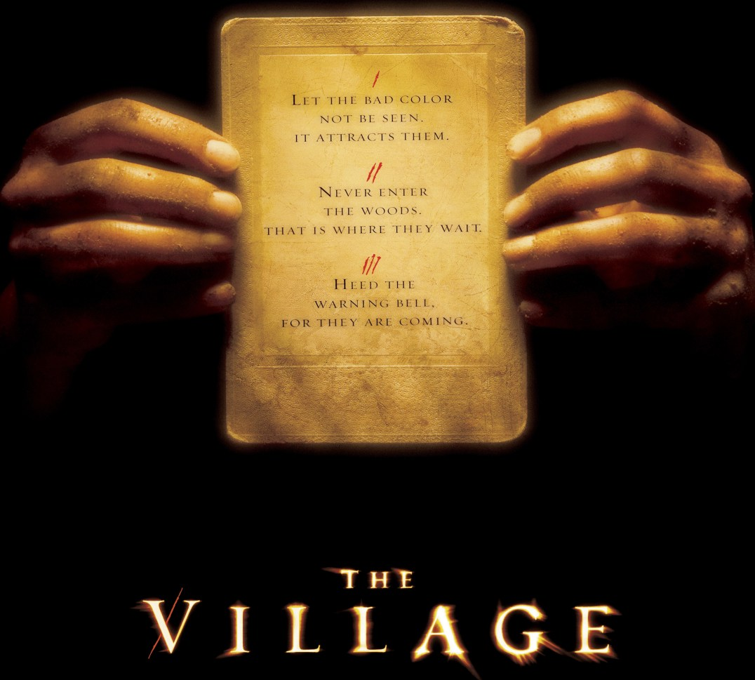 the village by m night shyamalan Shyamalan's previous shock endings involved ghosts, spacemen, superheroes, and divine manifestations even though the surprises of the village require little more than the human capacity for deception, they're still the least realistic of the bunch moreover, shyamalan's need to set up his twists deforms almost everything else in the film.
